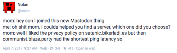 "Screenshot of Mastodon post saying ""mom: hey son I joined this new Mastodon thing me: oh shit mom, I coulda helped you find a server, which one did you choose? mom: well I liked the privacy policy on satanic.bikerladi.es but then communist.blaze.party had the shortest ping latency so"""